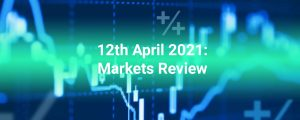 12th April 2021: Forex Stocks Crypto Commodities Markets Review